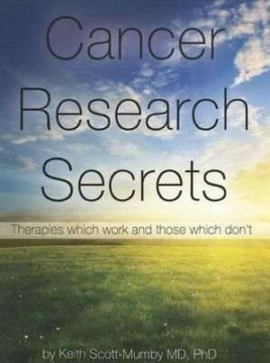Cancer Research Secrets : Therapies Which Work and Those Which Don't - Keith Scott-Mumby