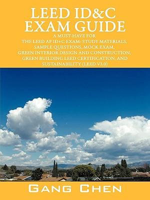 Leed Id&c Exam Guide : A Must-Have for the Leed AP Id+c Exam: Study Materials, Sample Questions, Mock Exam, Green Interior Design and Constru - Department of Mechanical Engineering Gang Chen