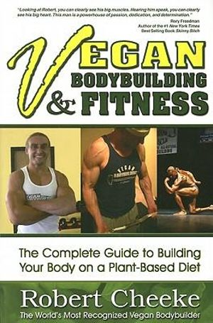 Vegan Bodybuilding & Fitness : The Complete Guide to Building Your Body on a Plant-Based Diet - Robert Cheeke