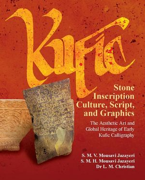 Kufic Stone Inscription Culture, Script, and Graphics : The Aesthetic Art and Global Heritage of Early Kufic Calligraphy - S. M. V. Mousavi Jazayeri