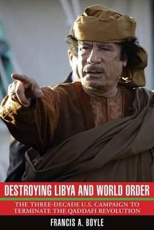 Destroying Libya and World Order : The Three-decade U.S. Campaign to Reverse the Qaddafi Revolution - Francis A. Boyle