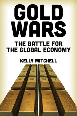 Gold Wars : The Battle for the Global Economy - Kelly Mitchell
