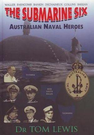 The Submarine Six : Australian Naval Heroes - Tom Lewis