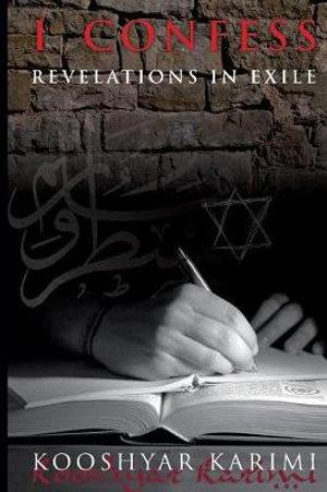 I Confess : Revelations in Exile - Karimi Kooshyar