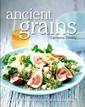 Ancient Grains : Whole-food recipes for the Modern Table - Catherine Saxelby