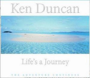 Life's a Journey  : The Adventure Continues - Ken Duncan