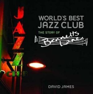World's Best Jazz Club : The Story of Bennetts Lane - David James