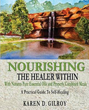 Nourishing the Healer Within : With Natures Pure Oils and Properly Combined Meals - Karen D Gilroy