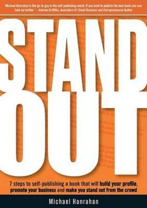 Stand Out : 7 steps to self-publishing a book that will build your profile, promote your business and make you stand out - Michael Hanrahan