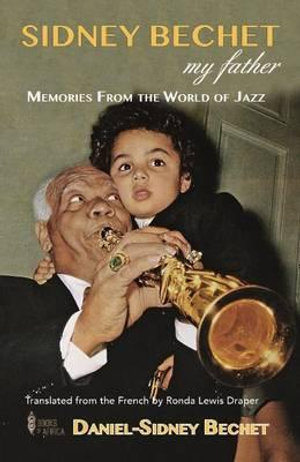 Sidney Bechet, My Father : Memories from the World of Jazz - Daniel-Sidney Bechet