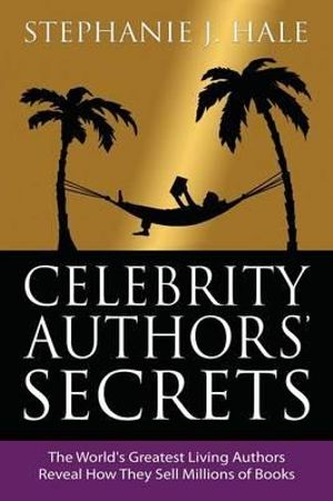 Celebrity Authors Secrets : The World's Greatest Living Authors Reveal How They Sell Millions of Books - Stephanie J. Hale