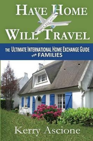Have Home Will Travel : The Ultimate International Home Exchange Guide for Families - Kerry Ascione