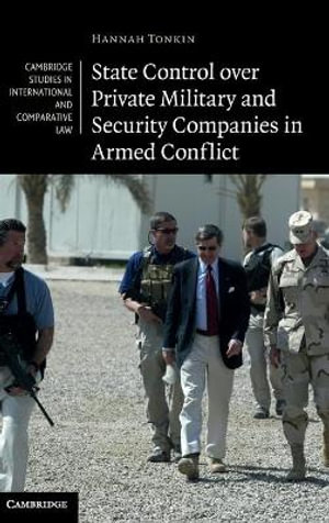 State Control over Private Military and Security Companies in Armed Conflict (Cambridge Studies in International and Comparative Law) Hannah Tonkin