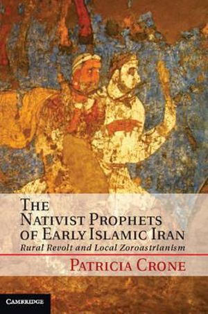 The Nativist Prophets of Early Islamic Iran : Rural Revolt and Local Zoroastrianism - Patricia Crone