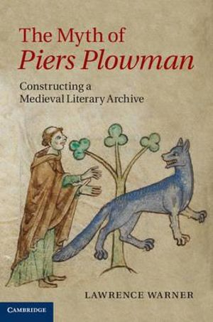 The Myth of Piers Plowman : Constructing a Medieval Literary Archive - Lawrence Warner