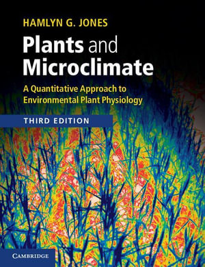 Plants and Microclimate : A Quantitative Approach to Environmental Plant Physiology - Hamlyn G. Jones