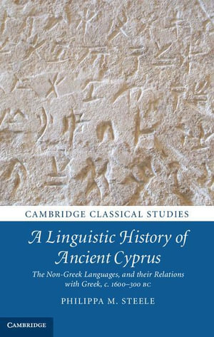 A Linguistic History of Ancient Cyprus : The Non-Greek Languages and Their Relations with Greek, C.1600 300 BC - Philippa M. Steele