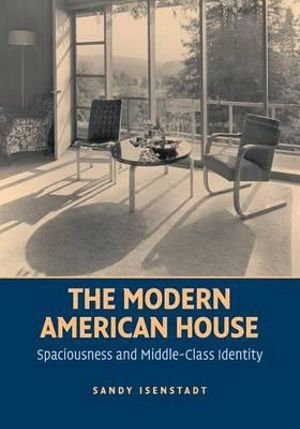 The Modern American House : Spaciousness and Middle Class Identity - Sandy Isenstadt