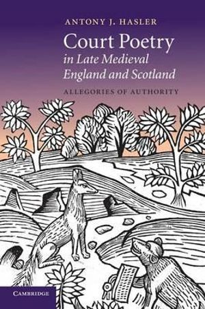 Court Poetry in Late Medieval England and Scotland : Allegories of Authority - Antony J. Hasler