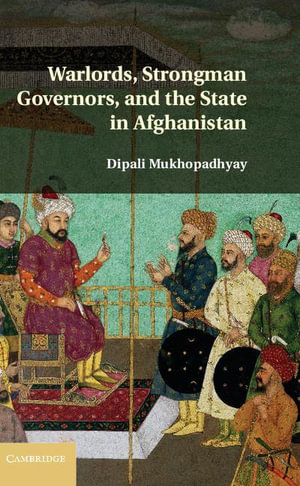 Warlords, Strongman Governors, and the State in Afghanistan - Dipali Mukhopadhyay