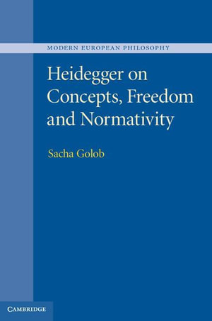 Heidegger on Concepts, Freedom and Normativity - Sacha Golob