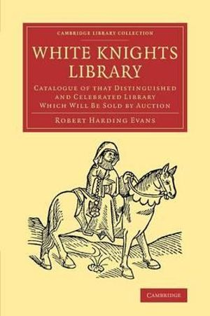 White Knights Library : Catalogue of that Distinguished and Celebrated Library Which Will Be Sold by Auction - Robert Harding Evans