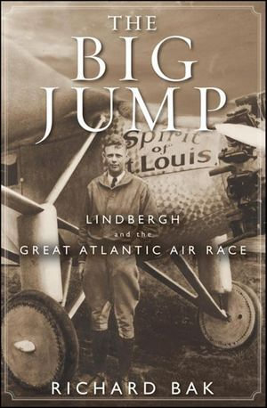 The Big Jump : Lindbergh and the Great Atlantic Air Race - Richard Bak