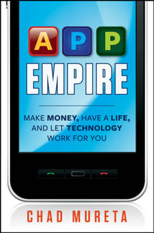 App Empire : Make Money, Have a Life, and Let Technology Work for You - Chad Mureta