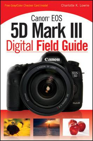Canon Eos 5D Mark III Digital Field Guide - Charlotte K. Lowrie