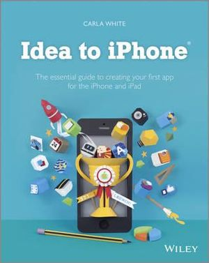 Idea to IPhone : The Essential Guide to Creating Your First App for the IPhone and IPad - Carla White