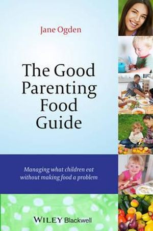 The Good Parenting Food Guide : Managing What Children Eat Without Making Food a Problem - Jane Ogden