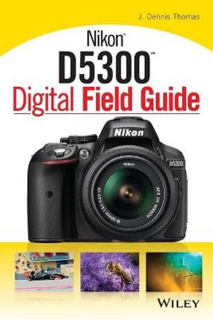 Nikon D5300 Digital Field Guide : Digital Field Guide - J. Dennis Thomas