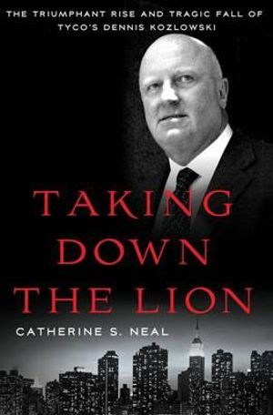 Taking Down the Lion : The Triumphant Rise and Tragic Fall of Tyco's Dennis Kozlowski - Catherine S. Neal