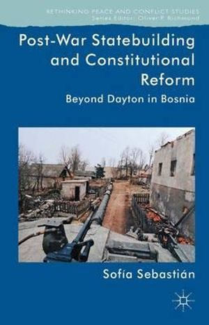 Post-war Statebuilding and Constitutional Reform : Beyond Dayton in Bosnia - Sofia Sebastian-Aparicio