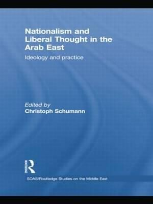Nationalism and Liberal Thought in the Arab East : Ideology and Practice - Christoph Schumann