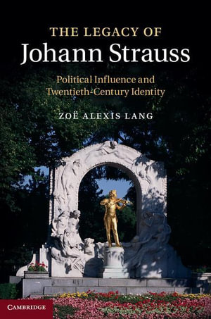 The Legacy of Johann Strauss : Political Influence and Twentieth-Century Identity - Zoe Alexis Lang
