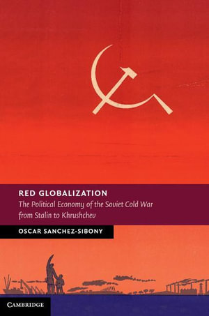Red Globalization : The Political Economy of the Soviet Cold War from Stalin to Khrushchev - Oscar Sanchez-Sibony