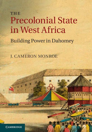 The Precolonial State in West Africa : Building Power in Dahomey - J. Cameron Monroe