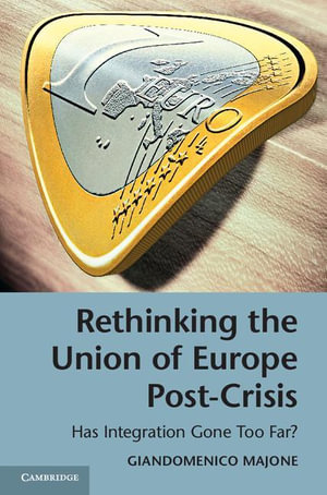 Rethinking the Union of Europe Post-Crisis : Has Integration Gone Too Far? - Giandomenico Majone
