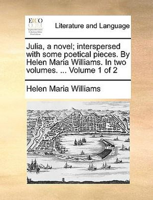 Julia, a Novel; Interspersed with Some Poetical Pieces. by Helen Maria Williams. in Two Volumes. ... Volume 1 of 2 - Helen Maria Williams