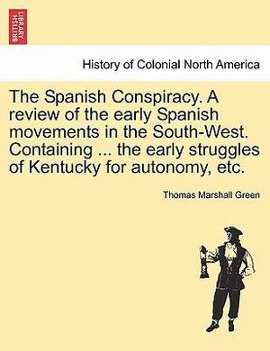 The Spanish Conspiracy. A review of the early Spanish movements in the South-West. Containing ... the early struggles of Kentucky for autonomy, etc. Thomas Marshall. Green
