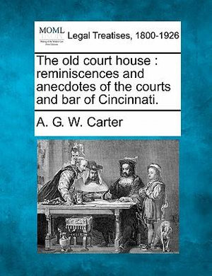 The old court house: reminiscences and anecdotes of the courts and bar of Cincinnati. A. G. W. Carter
