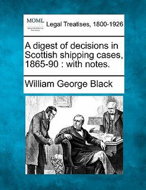 A digest of decisions in Scottish shipping cases, 1865-90: with notes. William George Black