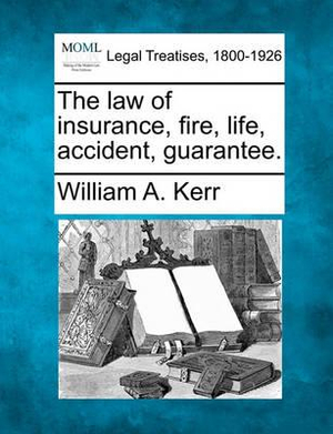 The law of insurance, fire, life, accident, guarantee. William A. Kerr