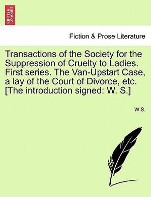 Transactions of the Society for the Suppression of Cruelty to Ladies. First Series. the Van-Upstart Case, a Lay of the Court of Divorce, Etc. [The Introduction Signed : W. S.] - W S