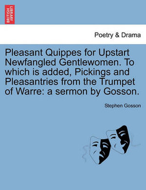 Pleasant Quippes for Upstart Newfangled Gentlewomen. to Which Is Added, Pickings and Pleasantries from the Trumpet of Warre : A Sermon by Gosson. - Stephen Gosson