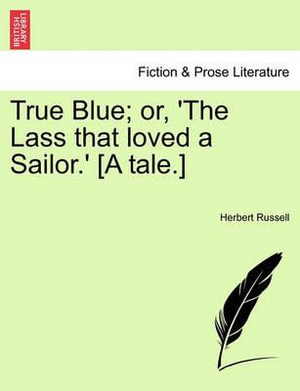 True Blue; Or, 'The Lass That Loved a Sailor.' [A Tale.] - Herbert Russell