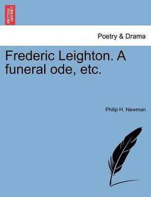 Frederic Leighton. A funeral ode, etc. Philip H. Newman