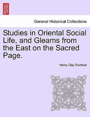 Studies in Oriental Social Life and Gleams from the East On the Sacred Page Henry Clay Trumbull