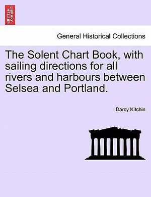 The Solent Chart Book, with sailing directions for all rivers and harbours between Selsea and Portland. Darcy Kitchin